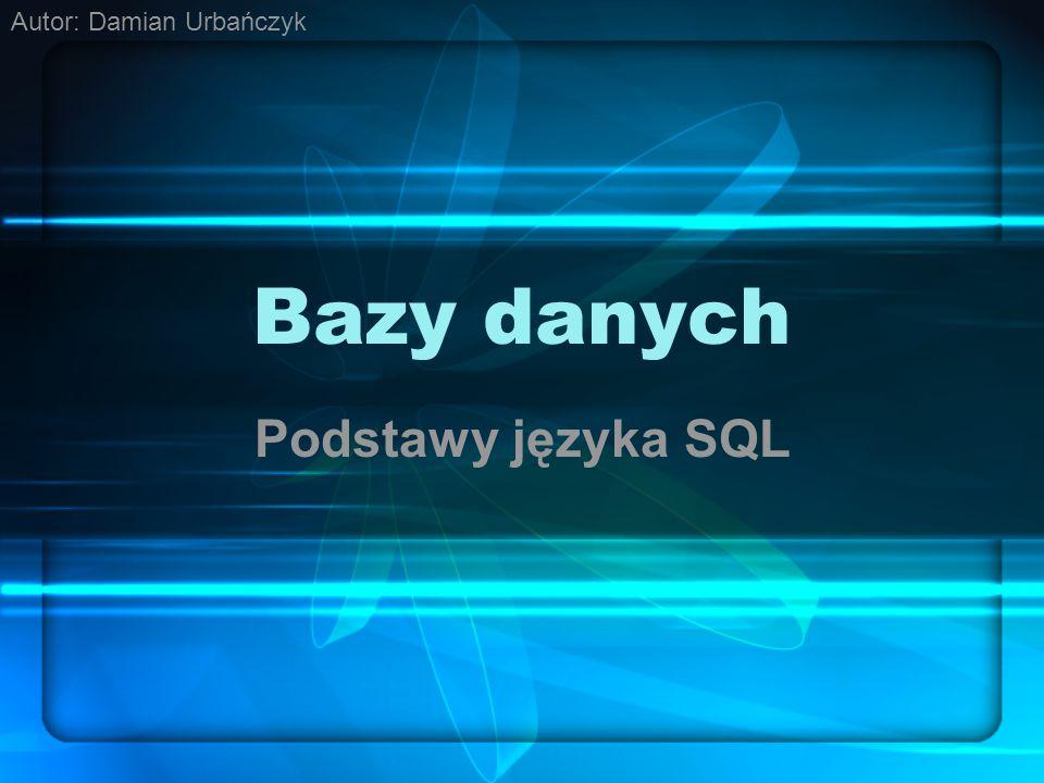 Bazy danych Podstawy języka SQL Autor: Damian Urbańczyk