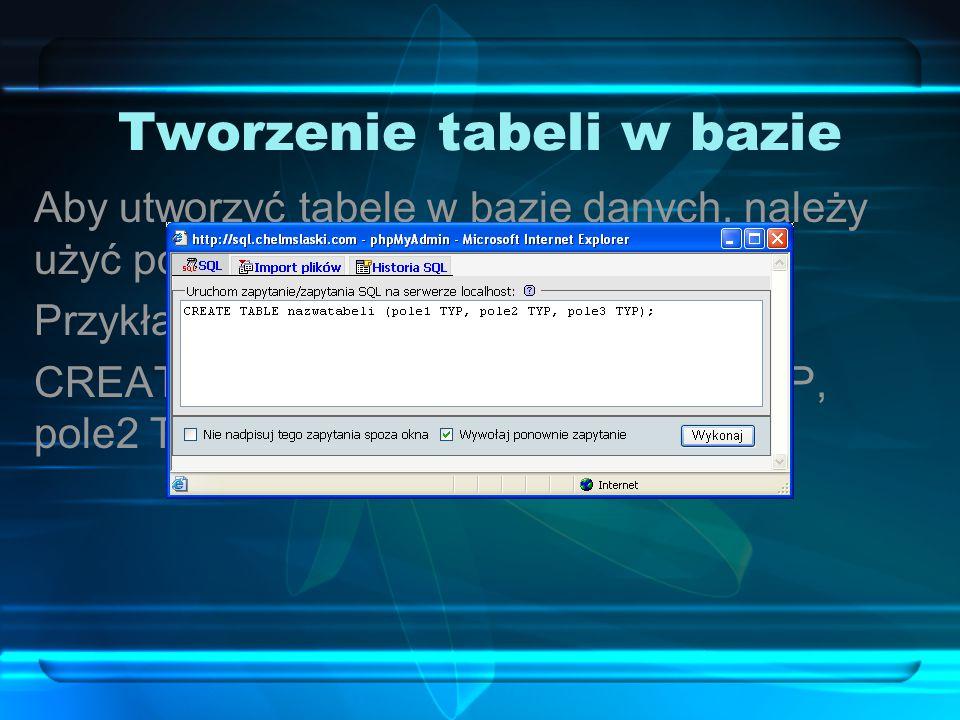 Tworzenie tabeli w bazie Aby utworzyć tabelę w bazie danych, należy użyć polecenia CREATE TABLE. Przykładowe polecenie: CREATE TABLE nazwatabeli (pole