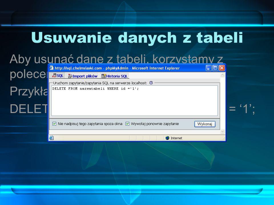 Usuwanie danych z tabeli Aby usunąć dane z tabeli, korzystamy z polecenia DELETE FROM. Przykładowe polecenie: DELETE FROM nazwatabeli WHERE id = '1';