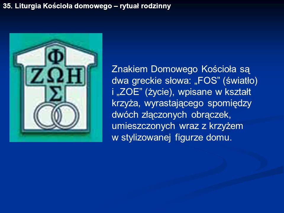 """35. Liturgia Kościoła domowego – rytuał rodzinny Znakiem Domowego Kościoła są dwa greckie słowa: """"FOS"""" (światło) i """"ZOE"""" (życie), wpisane w kształt kr"""