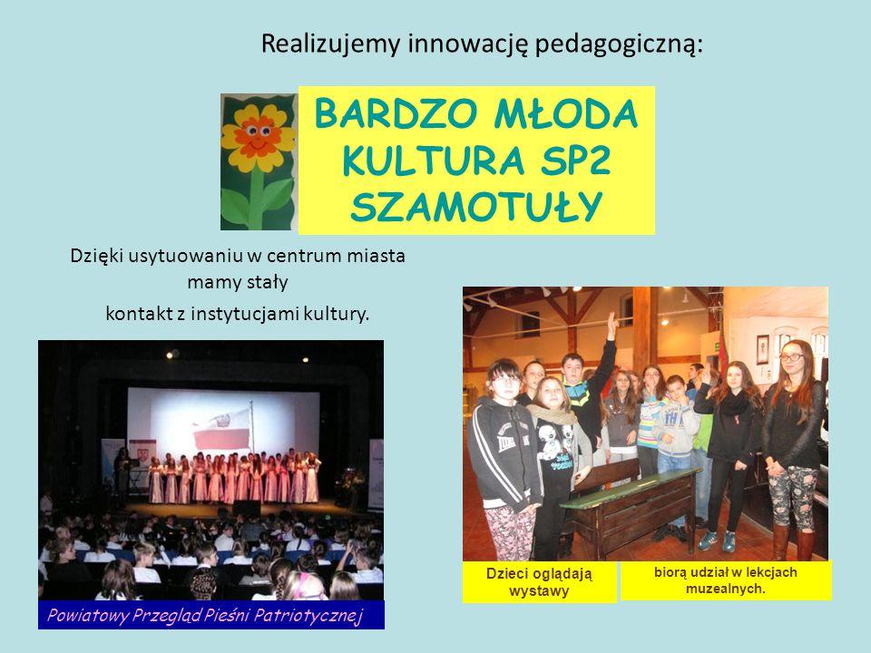 Realizujemy innowację pedagogiczną: BARDZO MŁODA KULTURA SP2 SZAMOTUŁY Dzięki usytuowaniu w centrum miasta mamy stały kontakt z instytucjami kultury.