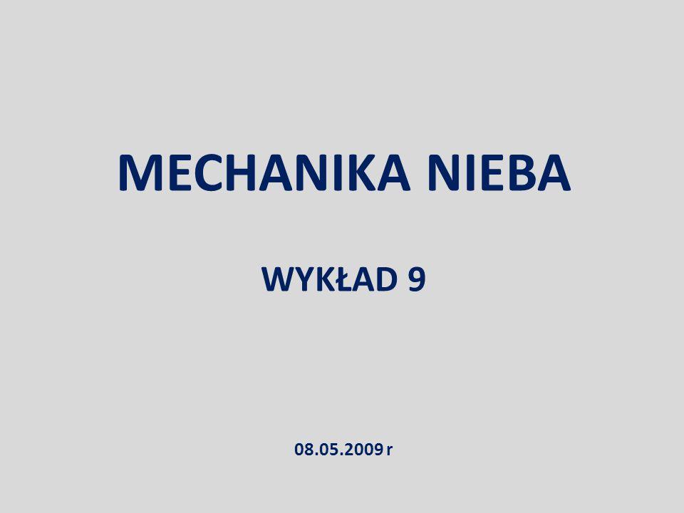 MECHANIKA NIEBA WYKŁAD 9 08.05.2009 r