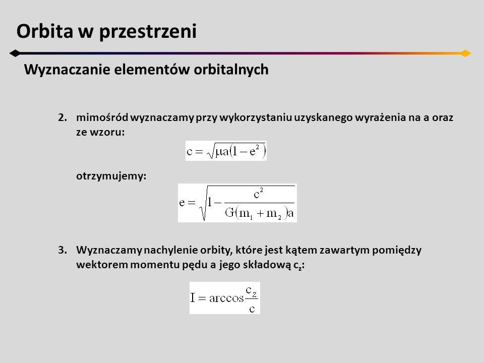Orbita w przestrzeni Wyznaczanie elementów orbitalnych 2.mimośród wyznaczamy przy wykorzystaniu uzyskanego wyrażenia na a oraz ze wzoru: otrzymujemy: