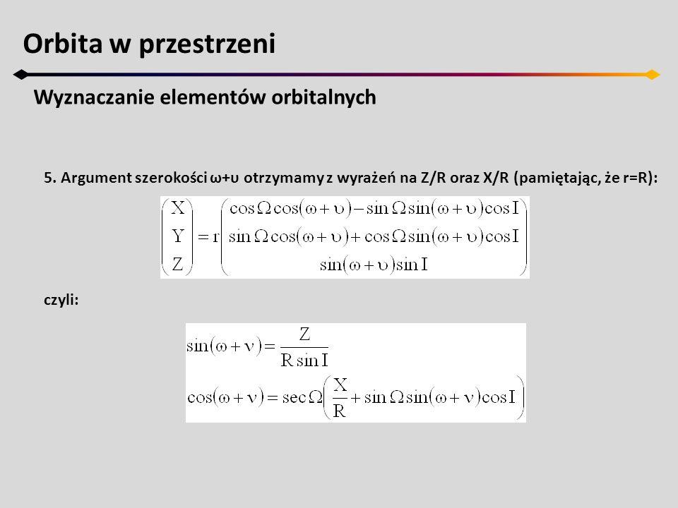 Orbita w przestrzeni Wyznaczanie elementów orbitalnych 5. Argument szerokości ω+υ otrzymamy z wyrażeń na Z/R oraz X/R (pamiętając, że r=R): czyli: