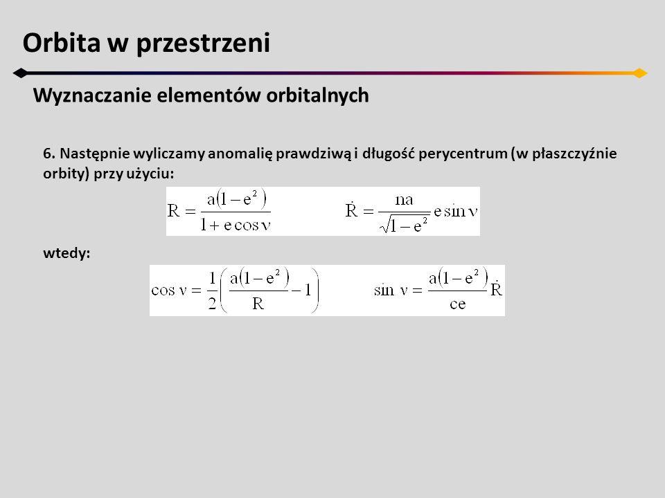 Orbita w przestrzeni Wyznaczanie elementów orbitalnych 6. Następnie wyliczamy anomalię prawdziwą i długość perycentrum (w płaszczyźnie orbity) przy uż