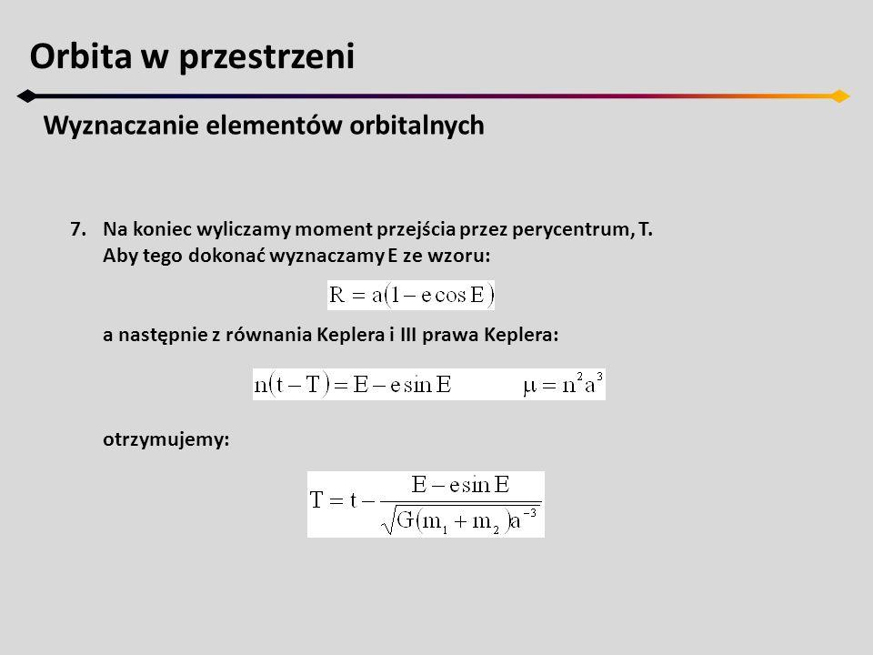 Orbita w przestrzeni Wyznaczanie elementów orbitalnych 7.Na koniec wyliczamy moment przejścia przez perycentrum, T. Aby tego dokonać wyznaczamy E ze w