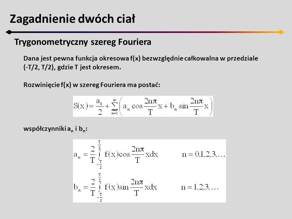 Zagadnienie dwóch ciał Trygonometryczny szereg Fouriera Dana jest pewna funkcja okresowa f(x) bezwzględnie całkowalna w przedziale (-T/2, T/2), gdzie