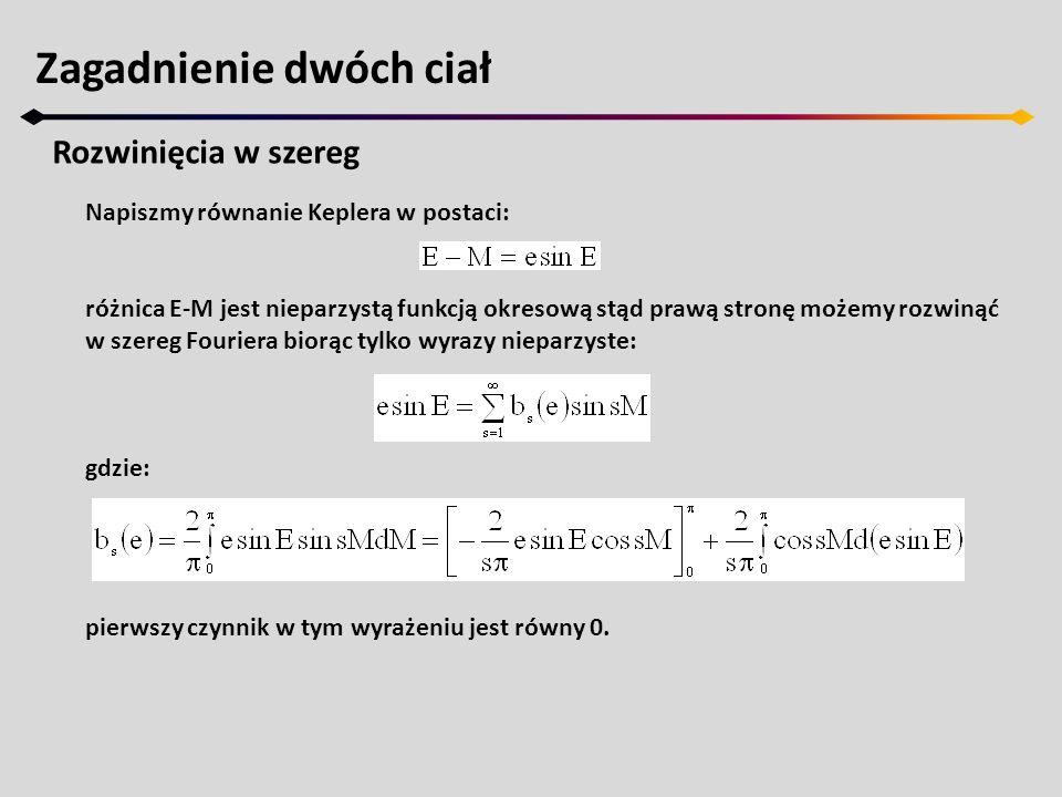 Zagadnienie dwóch ciał Rozwinięcia w szereg Napiszmy równanie Keplera w postaci: różnica E-M jest nieparzystą funkcją okresową stąd prawą stronę możem