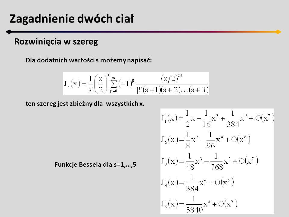 Zagadnienie dwóch ciał Rozwinięcia w szereg Dla dodatnich wartości s możemy napisać: ten szereg jest zbieżny dla wszystkich x. Funkcje Bessela dla s=1