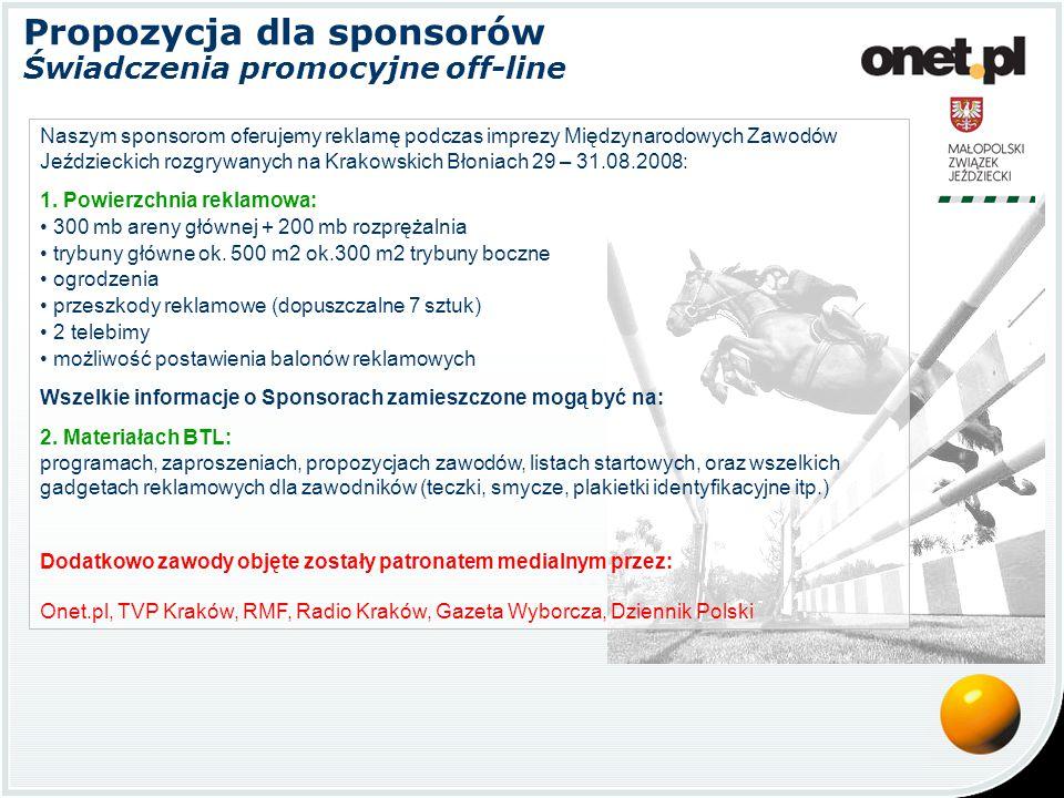 Propozycja dla sponsorów Świadczenia promocyjne off-line Naszym sponsorom oferujemy reklamę podczas imprezy Międzynarodowych Zawodów Jeździeckich rozgrywanych na Krakowskich Błoniach 29 – 31.08.2008: 1.