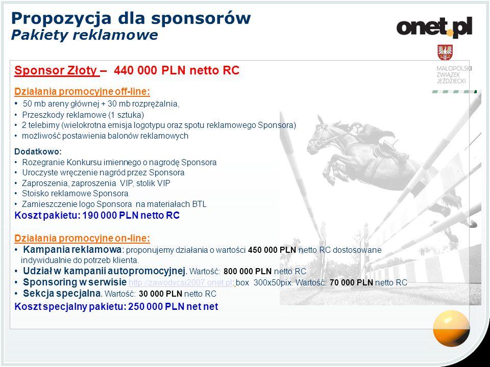 Propozycja dla sponsorów Pakiety reklamowe Sponsor Srebrny – 340 000 PLN netto RC Działania promocyjne off-line: 50 mb areny głównej + 30 mb rozprężalnia, Przeszkody reklamowe (1 sztuka) 2 telebimy (wielokrotna emisja logotypu oraz spotu reklamowego Sponsora) możliwość postawienia balonów reklamowych Dodatkowo: Rozegranie Konkursu imiennego o nagrodę Sponsora Uroczyste wręczenie nagród przez Sponsora Zaproszenia, zaproszenia VIP, stolik VIP Stoisko reklamowe Sponsora Zamieszczenie logo Sponsora na materiałach BTL Koszt pakietu: 190 000 PLN netto RC Działania promocyjne on-line: Kampania reklamowa: proponujemy działania o wartości 300 000 PLN netto RC dostosowane indywidualnie do potrzeb klienta.