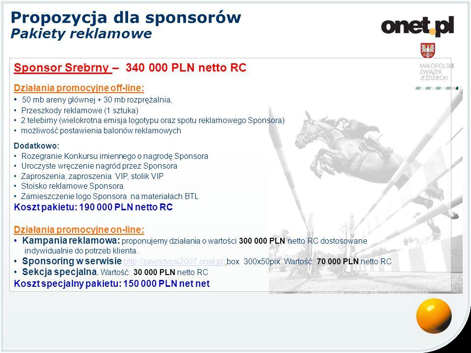 Propozycja dla sponsorów Pakiety reklamowe Sponsor Brązowy – 290 000 PLN netto RC Działania promocyjne off-line: 50 mb areny głównej + 30 mb rozprężalnia, Przeszkody reklamowe (1 sztuka) 2 telebimy (wielokrotna emisja logotypu oraz spotu reklamowego Sponsora) możliwość postawienia balonów reklamowych Dodatkowo: Rozegranie Konkursu imiennego o nagrodę Sponsora Uroczyste wręczenie nagród przez Sponsora Zaproszenia, zaproszenia VIP, stolik VIP Stoisko reklamowe Sponsora Zamieszczenie logo Sponsora na materiałach BTL Koszt pakietu: 190 000 PLN netto RC Działania promocyjne on-line: Kampania reklamowa: proponujemy działania o wartości 200 000 PLN netto RC dostosowane indywidualnie do potrzeb klienta.