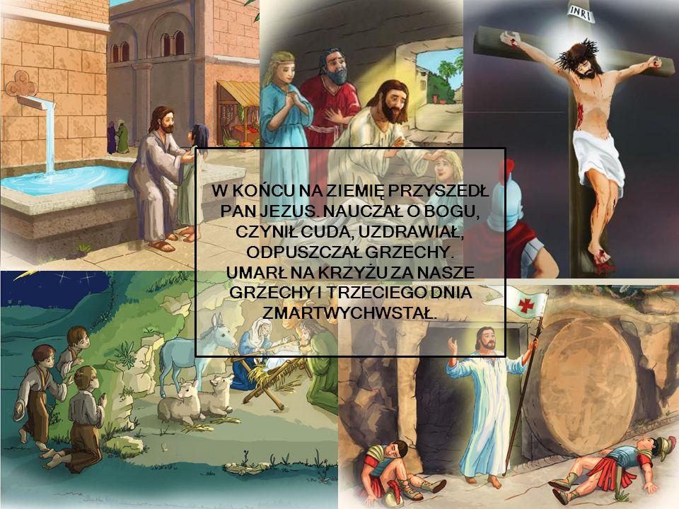 W KOŃCU NA ZIEMIĘ PRZYSZEDŁ PAN JEZUS. NAUCZAŁ O BOGU, CZYNIŁ CUDA, UZDRAWIAŁ, ODPUSZCZAŁ GRZECHY.