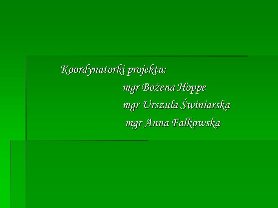 Koordynatorki projektu: Koordynatorki projektu: mgr Bożena Hoppe mgr Bożena Hoppe mgr Urszula Świniarska mgr Urszula Świniarska mgr Anna Falkowska mgr Anna Falkowska