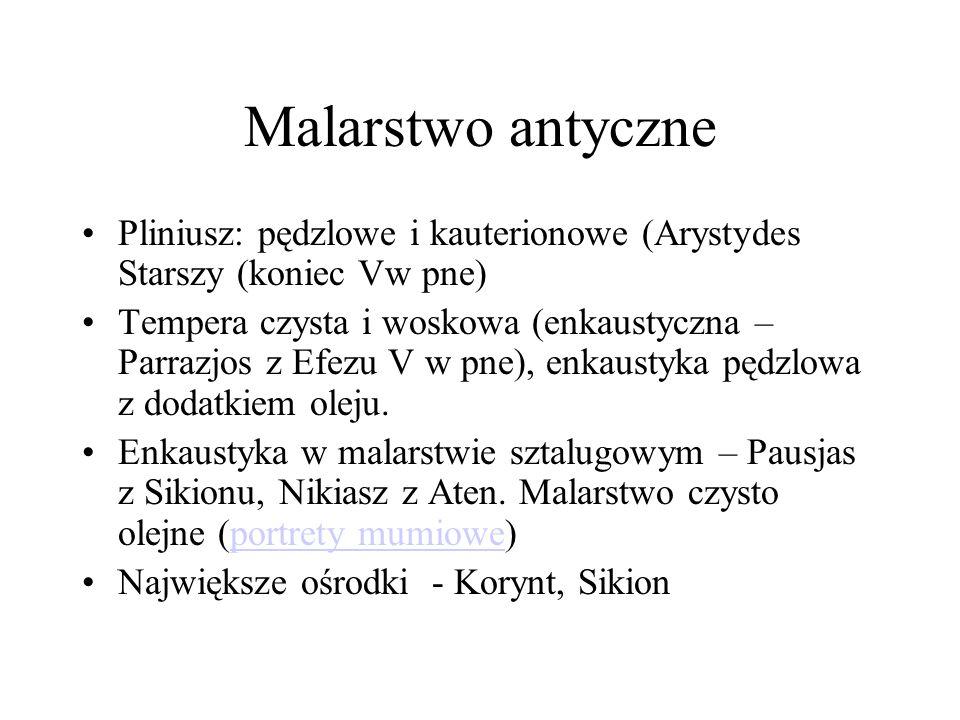 Malarstwo antyczne Pliniusz: pędzlowe i kauterionowe (Arystydes Starszy (koniec Vw pne) Tempera czysta i woskowa (enkaustyczna – Parrazjos z Efezu V w pne), enkaustyka pędzlowa z dodatkiem oleju.