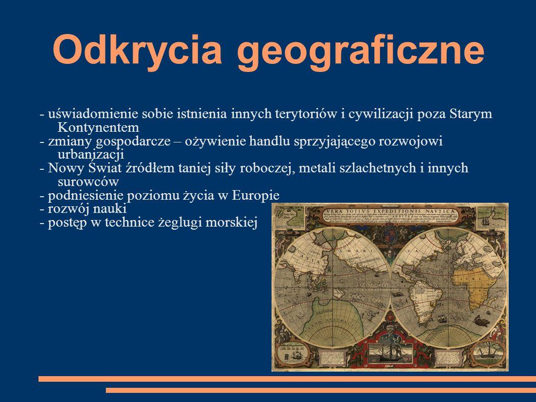 Odkrycia geograficzne - uświadomienie sobie istnienia innych terytoriów i cywilizacji poza Starym Kontynentem - zmiany gospodarcze – ożywienie handlu