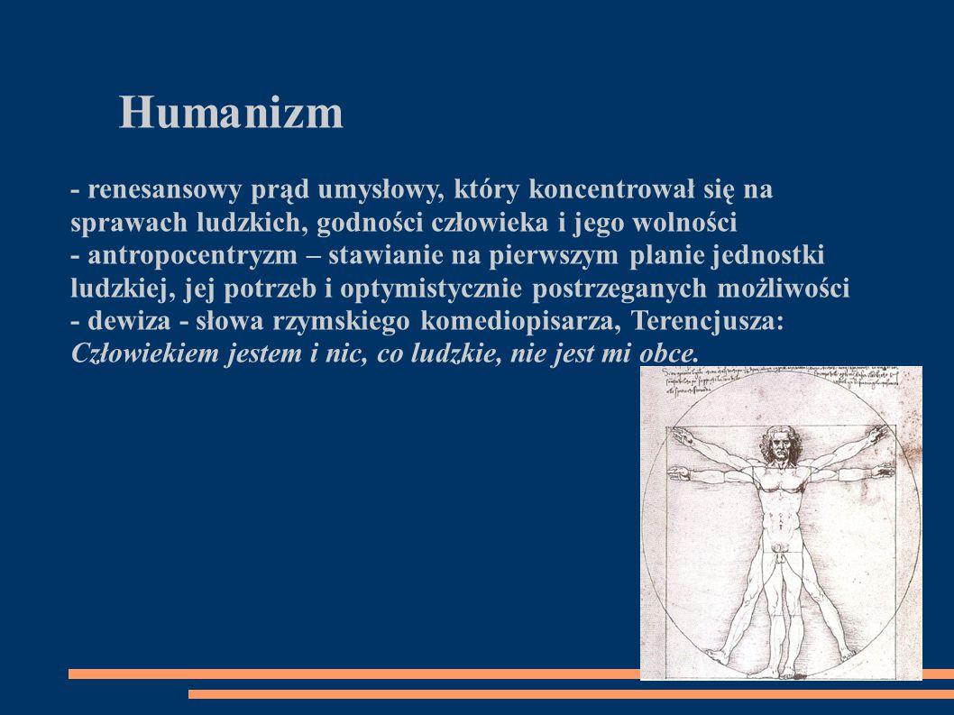 Humanizm - renesansowy prąd umysłowy, który koncentrował się na sprawach ludzkich, godności człowieka i jego wolności - antropocentryzm – stawianie na