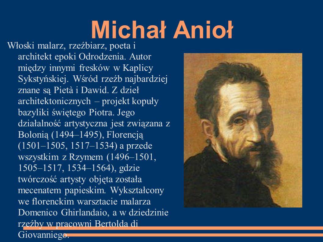Michał Anioł Włoski malarz, rzeźbiarz, poeta i architekt epoki Odrodzenia. Autor między innymi fresków w Kaplicy Sykstyńskiej. Wśród rzeźb najbardziej