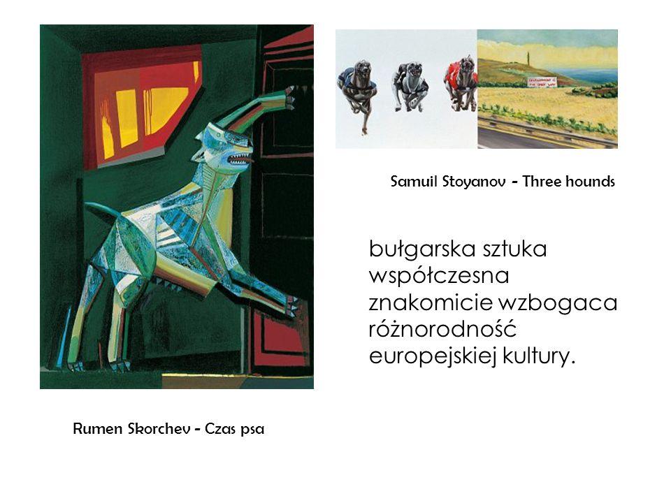 Rumen Skorchev - Czas psa Samuil Stoyanov - Three hounds bułgarska sztuka współczesna znakomicie wzbogaca różnorodność europejskiej kultury.