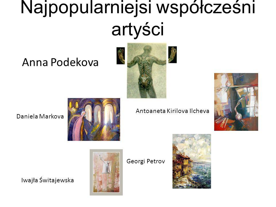 Najpopularniejsi współcześni artyści Anna Podekova Antoaneta Kirilova Ilcheva Daniela Markova Georgi Petrov Iwajła Świtajewska