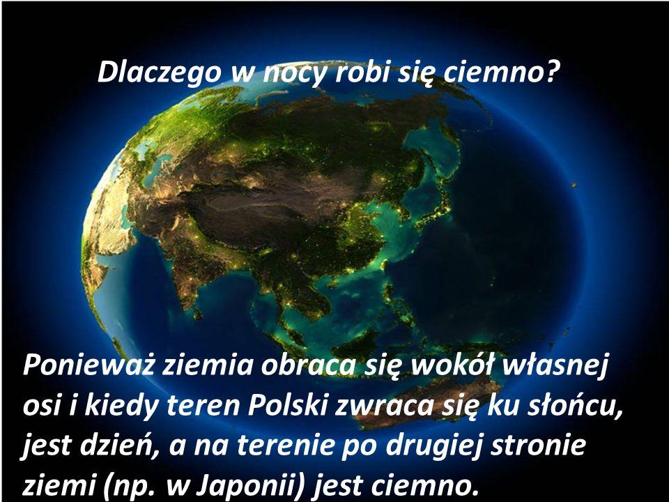 Dlaczego w nocy robi się ciemno? Ponieważ ziemia obraca się wokół własnej osi i kiedy teren Polski zwraca się ku słońcu, jest dzień, a na terenie po d