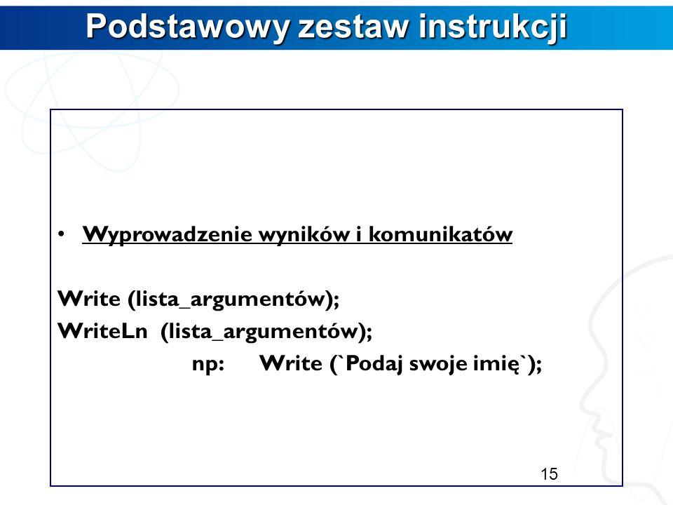 Podstawowy zestaw instrukcji Wczytanie danych Read (lista_argumentów); ReadLn (lista_argumentów); np:Read (a,b); ReadLn (c); Instrukcję ReadLn bez par