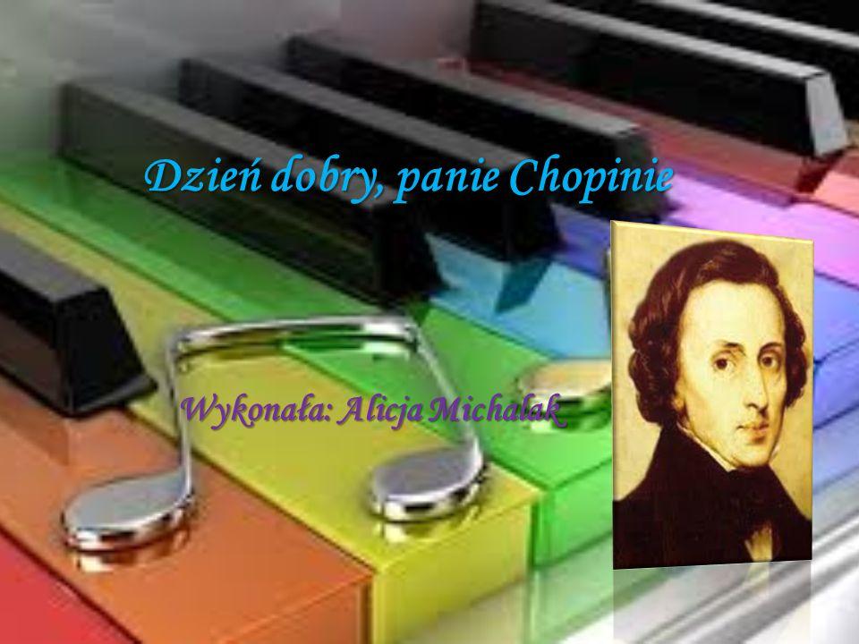 Dzień dobry, panie Chopinie Wykonała: Alicja Michalak