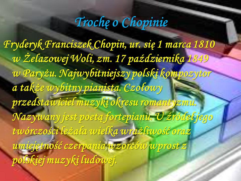 Trochę o Chopinie Fryderyk Franciszek Chopin, ur. się 1 marca 1810 w Żelazowej Woli, zm. 17 października 1849 w Paryżu. Najwybitniejszy polski kompozy