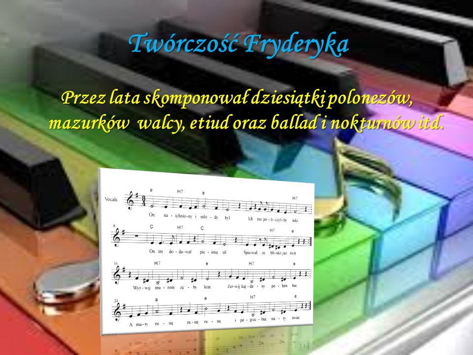 Twórczość Fryderyka Przez lata skomponował dziesiątki polonezów, mazurków walcy, etiud oraz ballad i nokturnów itd.