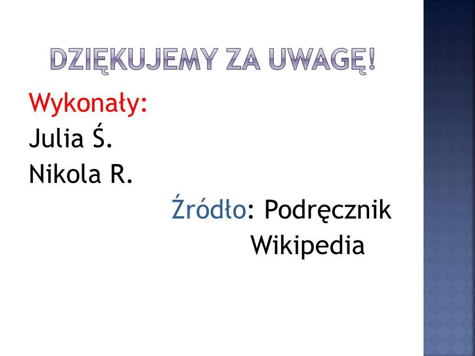 Wykonały: Julia Ś. Nikola R. Źródło: Podręcznik Wikipedia