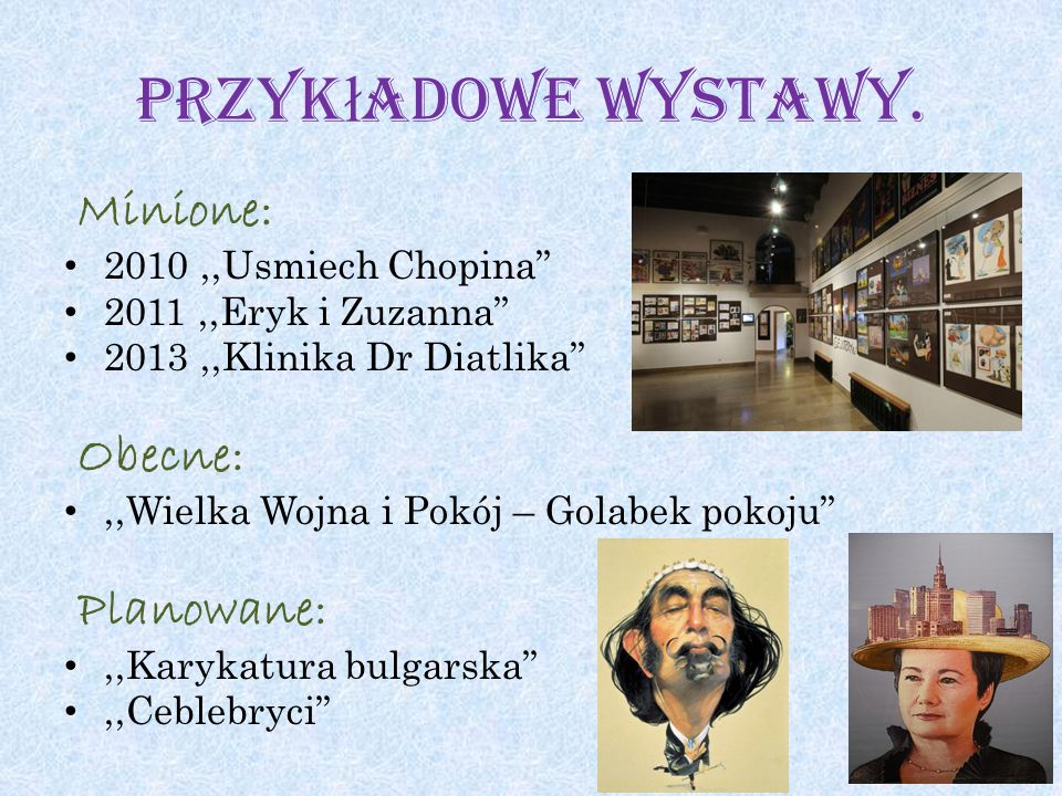 """Przyk ł adowe wystawy. Minione: 2010,,Usmiech Chopina"""" 2011,,Eryk i Zuzanna"""" 2013,,Klinika Dr Diatlika"""" Obecne:,,Wielka Wojna i Pokój – Golabek pokoju"""