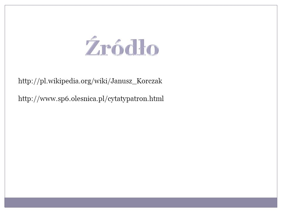 http://pl.wikipedia.org/wiki/Janusz_Korczak http://www.sp6.olesnica.pl/cytatypatron.html