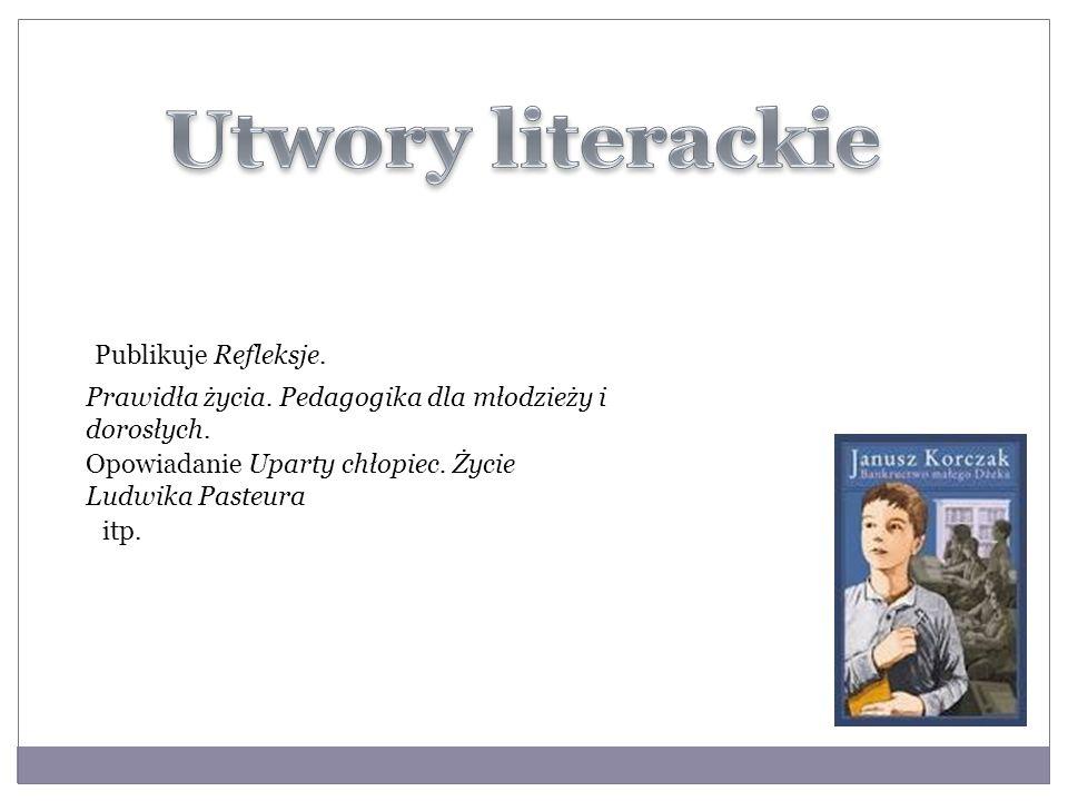 Publikuje Refleksje. Prawidła życia. Pedagogika dla młodzieży i dorosłych. Opowiadanie Uparty chłopiec. Życie Ludwika Pasteura itp.