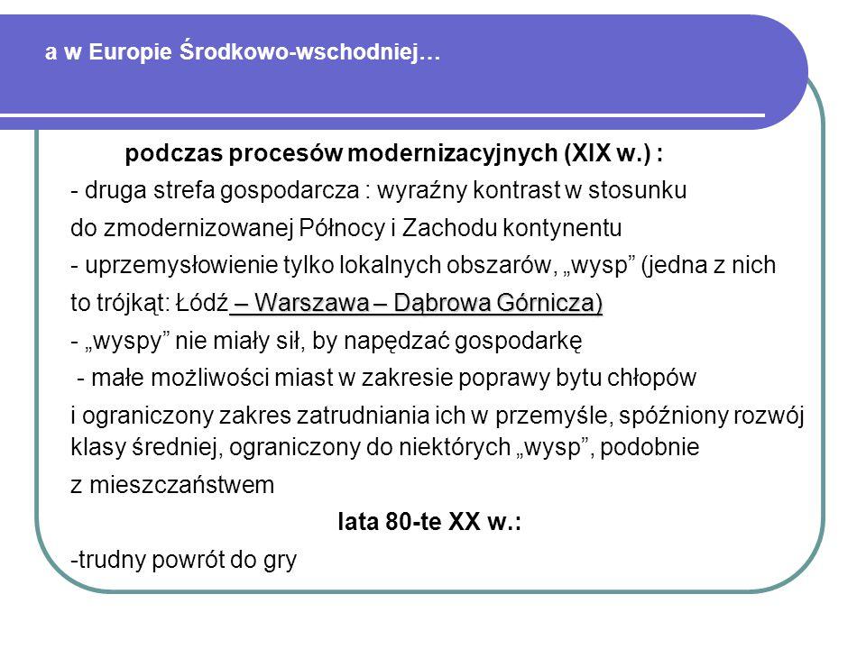 a w Europie Środkowo-wschodniej… podczas procesów modernizacyjnych (XIX w.) : - druga strefa gospodarcza : wyraźny kontrast w stosunku do zmodernizowa
