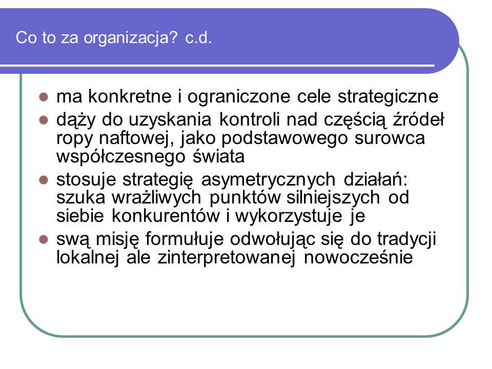 Co to za organizacja? c.d. ma konkretne i ograniczone cele strategiczne dąży do uzyskania kontroli nad częścią źródeł ropy naftowej, jako podstawowego