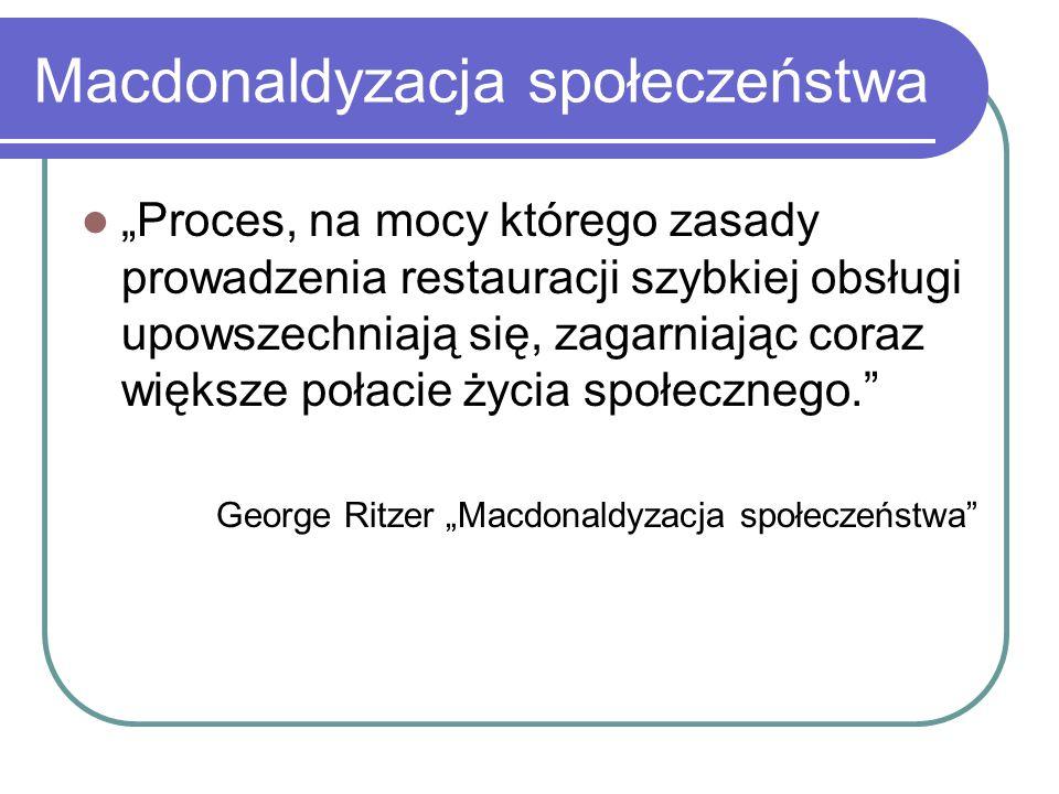 """Macdonaldyzacja społeczeństwa """"Proces, na mocy którego zasady prowadzenia restauracji szybkiej obsługi upowszechniają się, zagarniając coraz większe p"""