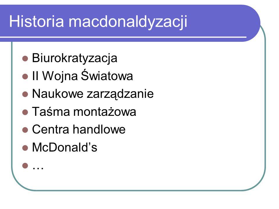 Historia macdonaldyzacji Biurokratyzacja II Wojna Światowa Naukowe zarządzanie Taśma montażowa Centra handlowe McDonald's …