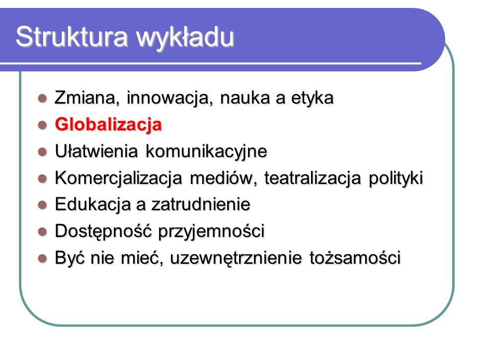 Struktura wykładu Zmiana, innowacja, nauka a etyka Zmiana, innowacja, nauka a etyka Globalizacja Globalizacja Ułatwienia komunikacyjne Ułatwienia komu