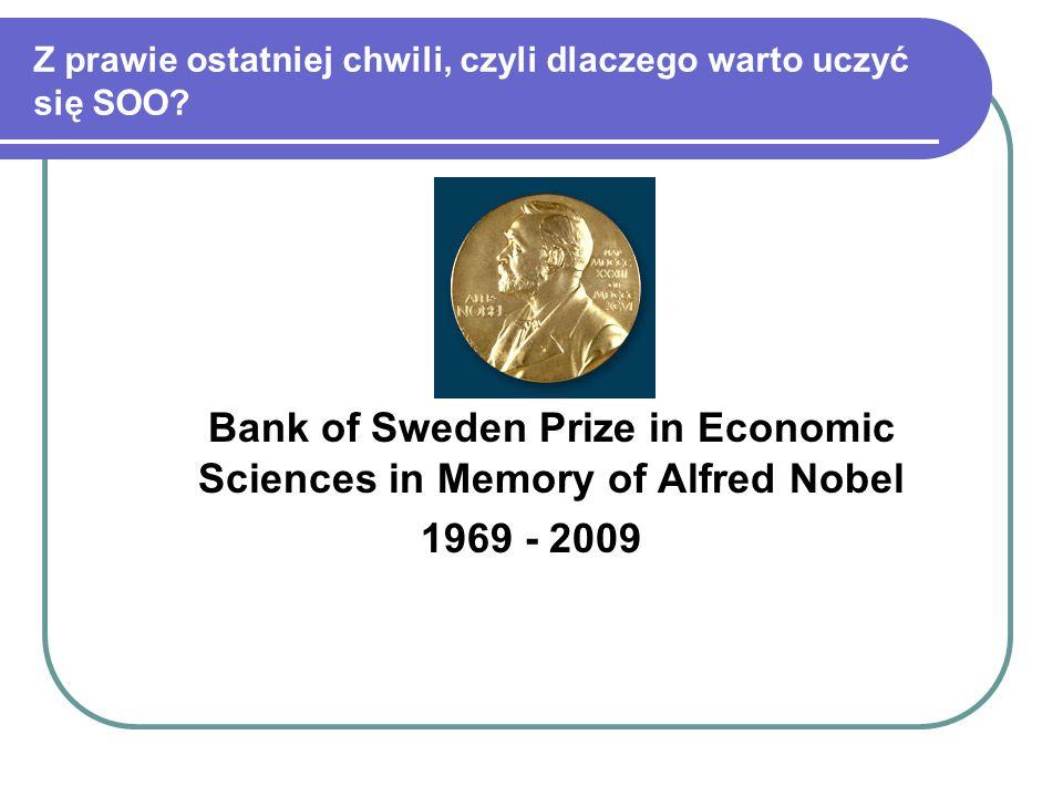 Z prawie ostatniej chwili, czyli dlaczego warto uczyć się SOO? Bank of Sweden Prize in Economic Sciences in Memory of Alfred Nobel 1969 - 2009