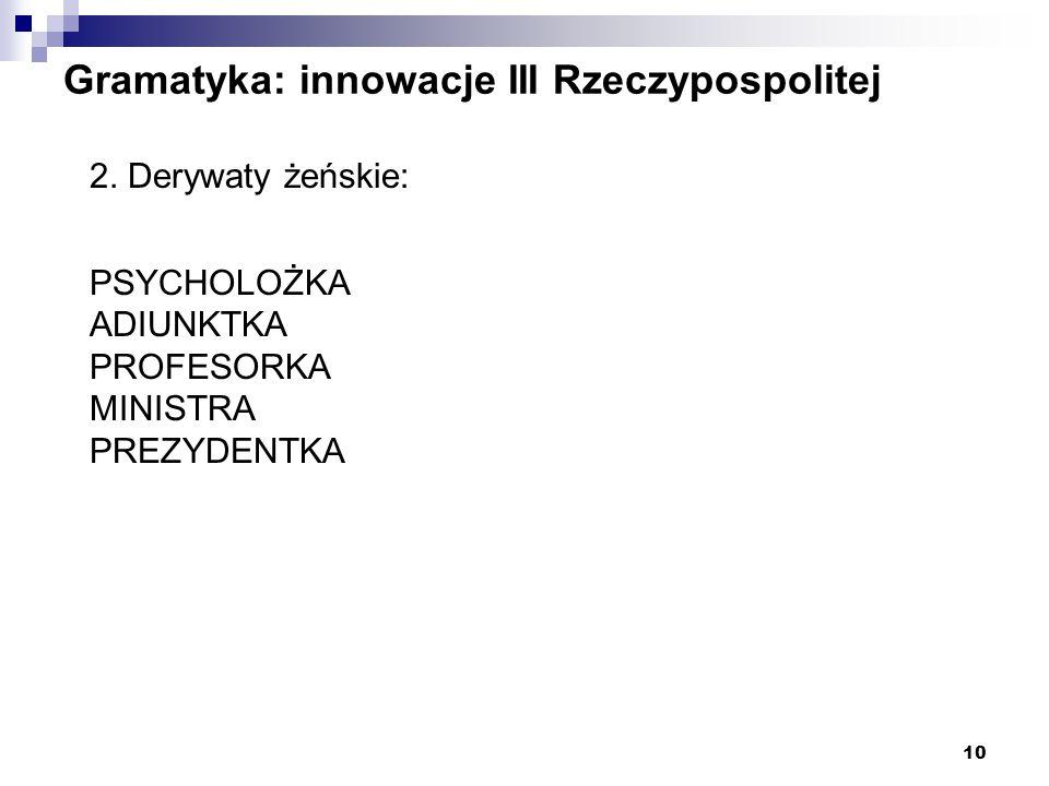 10 Gramatyka: innowacje III Rzeczypospolitej 2. Derywaty żeńskie: PSYCHOLOŻKA ADIUNKTKA PROFESORKA MINISTRA PREZYDENTKA