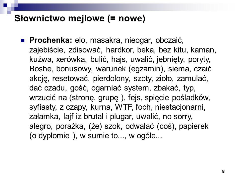 8 Słownictwo mejlowe (= nowe) Prochenka: elo, masakra, nieogar, obczaić, zajebiście, zdisować, hardkor, beka, bez kitu, kaman, kuźwa, xerówka, bulić,