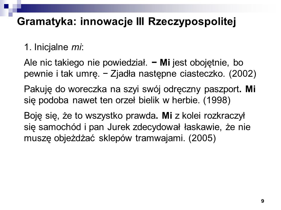 9 Gramatyka: innowacje III Rzeczypospolitej 1. Inicjalne mi: Ale nic takiego nie powiedział. − Mi jest obojętnie, bo pewnie i tak umrę. − Zjadła nastę
