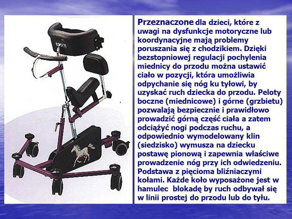 Przeznaczone dla dzieci, które z uwagi na dysfunkcje motoryczne lub koordynacyjne mają problemy poruszania się z chodzikiem. Dzięki bezstopniowej regu