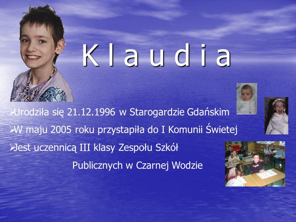 K l a u d i a  Urodziła się 21.12.1996 w Starogardzie Gdańskim  W maju 2005 roku przystapiła do I Komunii Świetej  Jest uczennicą III klasy Zespołu Szkół Publicznych w Czarnej Wodzie