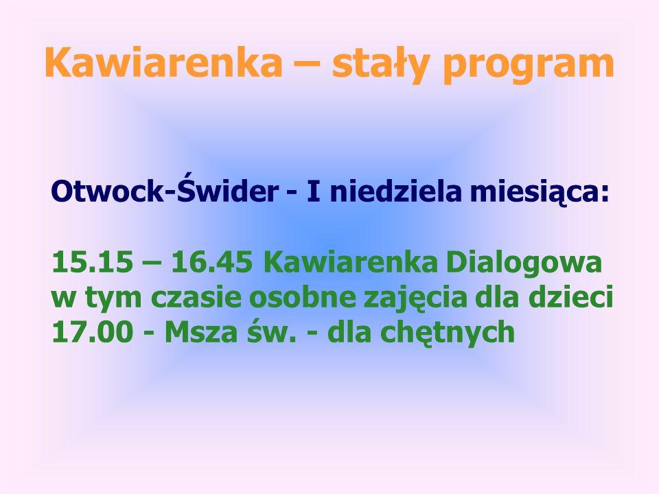 Kawiarenka – stały program Otwock-Świder - I niedziela miesiąca: 15.15 – 16.45 Kawiarenka Dialogowa w tym czasie osobne zajęcia dla dzieci 17.00 - Msza św.