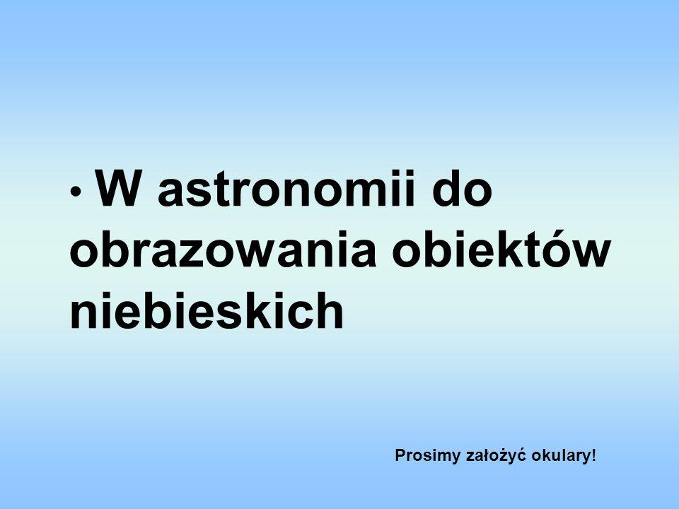 W astronomii do obrazowania obiektów niebieskich Prosimy założyć okulary!