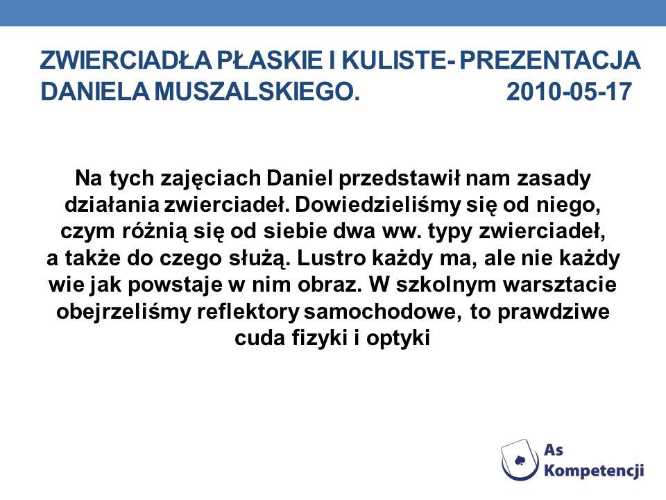 ZWIERCIADŁA PŁASKIE I KULISTE- PREZENTACJA DANIELA MUSZALSKIEGO.2010-05-17 Na tych zajęciach Daniel przedstawił nam zasady działania zwierciadeł. Dowi