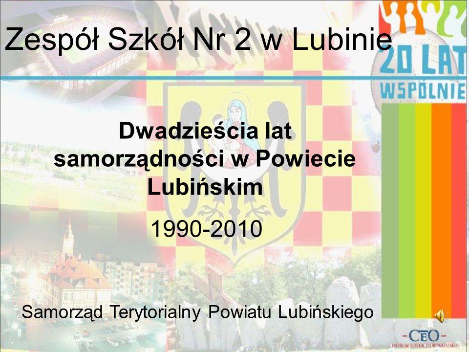 Zespół Szkół Nr 2 w Lubinie Dwadzieścia lat samorządności w Powiecie Lubińskim 1990-2010 Samorząd Terytorialny Powiatu Lubińskiego