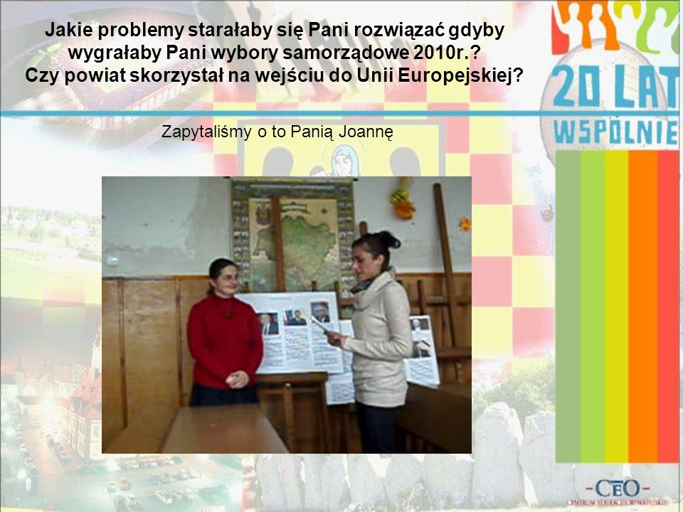 Jakie problemy starałaby się Pani rozwiązać gdyby wygrałaby Pani wybory samorządowe 2010r.? Czy powiat skorzystał na wejściu do Unii Europejskiej? Zap