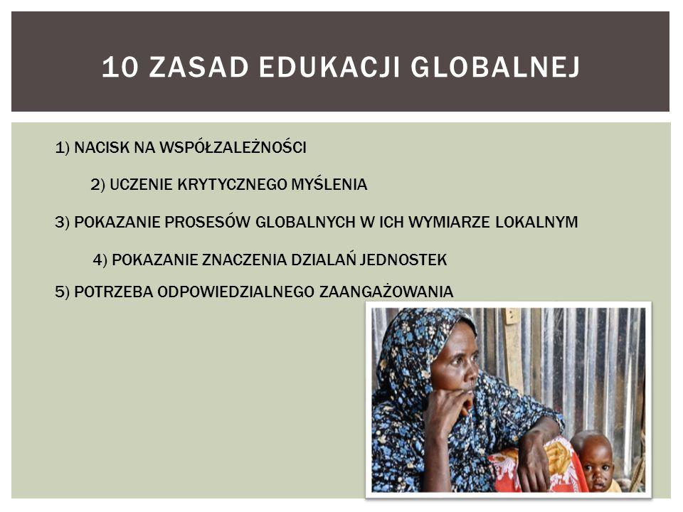 10 ZASAD EDUKACJI GLOBALNEJ 1) NACISK NA WSPÓŁZALEŻNOŚCI 2) UCZENIE KRYTYCZNEGO MYŚLENIA 3) POKAZANIE PROSESÓW GLOBALNYCH W ICH WYMIARZE LOKALNYM 4) P